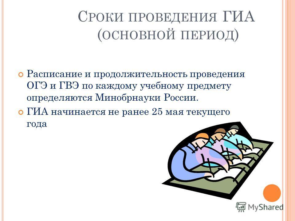 С РОКИ ПРОВЕДЕНИЯ ГИА ( ОСНОВНОЙ ПЕРИОД ) Расписание и продолжительность проведения ОГЭ и ГВЭ по каждому учебному предмету определяются Минобрнауки России. ГИА начинается не ранее 25 мая текущего года
