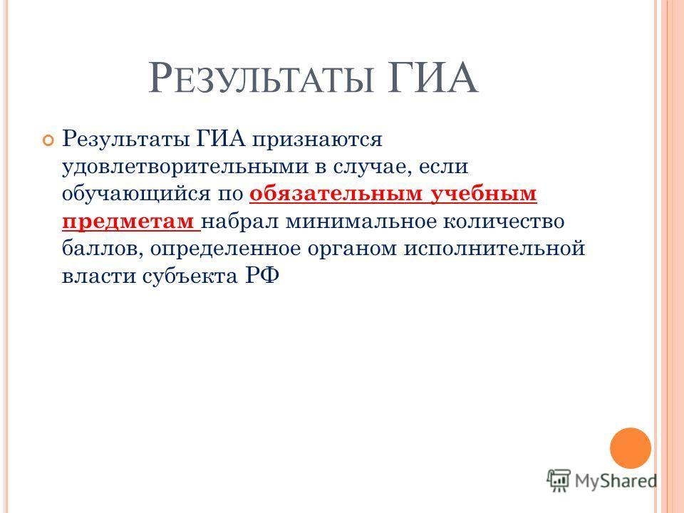 Р ЕЗУЛЬТАТЫ ГИА Результаты ГИА признаются удовлетворительными в случае, если обучающийся по обязательным учебным предметам набрал минимальное количество баллов, определенное органом исполнительной власти субъекта РФ