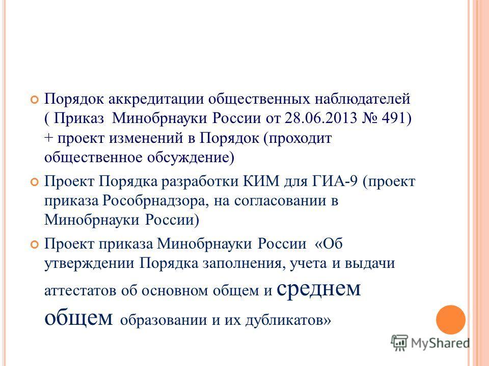 Порядок аккредитации общественных наблюдателей ( Приказ Минобрнауки России от 28.06.2013 491) + проект изменений в Порядок (проходит общественное обсуждение) Проект Порядка разработки КИМ для ГИА-9 (проект приказа Рособрнадзора, на согласовании в Мин