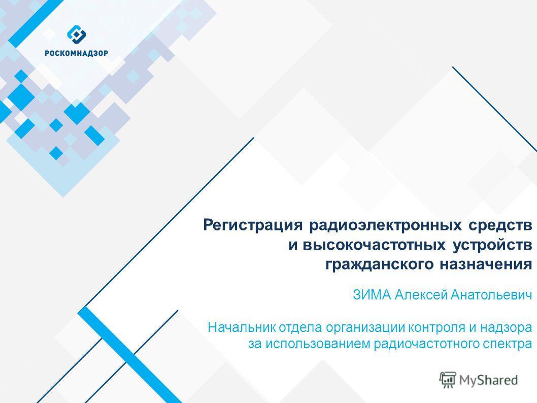 ЗИМА Алексей Анатольевич Начальник отдела организации контроля и надзора за использованием радиочастотного спектра Регистрация радиоэлектронных средств и высокочастотных устройств гражданского назначения