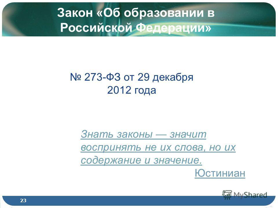 Знать законы значит воспринять не их слова, но их содержание и значение. Юстиниан Закон «Об образовании в Российской Федерации» 273-ФЗ от 29 декабря 2012 года 23