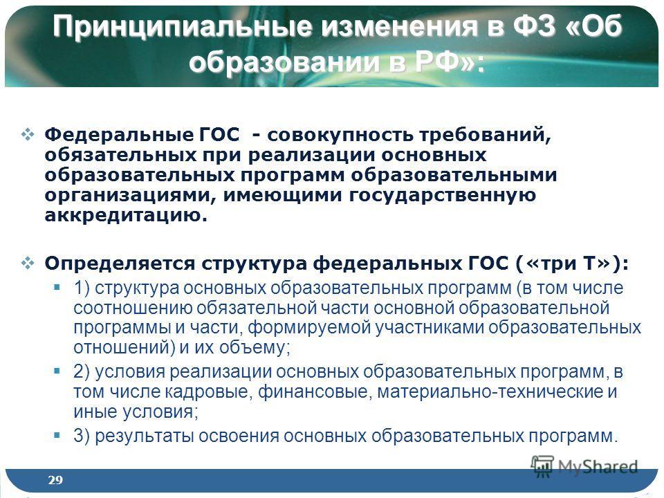 Принципиальные изменения в ФЗ «Об образовании в РФ»: Федеральные ГОС - совокупность требований, обязательных при реализации основных образовательных программ образовательными организациями, имеющими государственную аккредитацию. Определяется структур