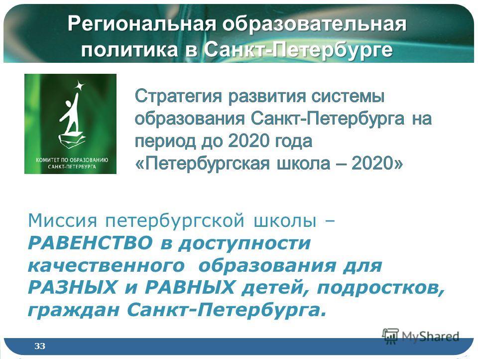 Региональная образовательная политика в Санкт-Петербурге Миссия петербургской школы – РАВЕНСТВО в доступности качественного образования для РАЗНЫХ и РАВНЫХ детей, подростков, граждан Санкт-Петербурга. 33
