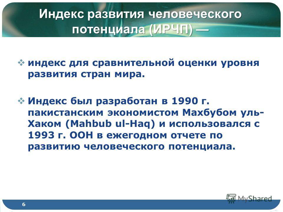 Индекс развития человеческого потенциала (ИРЧП) Индекс развития человеческого потенциала (ИРЧП) индекс для сравнительной оценки уровня развития стран мира. Индекс был разработан в 1990 г. пакистанским экономистом Махбубом уль- Хаком (Mahbub ul-Haq) и