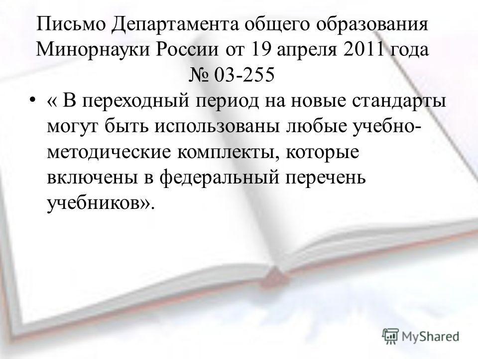 Письмо Департамента общего образования Минорнауки России от 19 апреля 2011 года 03-255 « В переходный период на новые стандарты могут быть использованы любые учебно- методические комплекты, которые включены в федеральный перечень учебников».