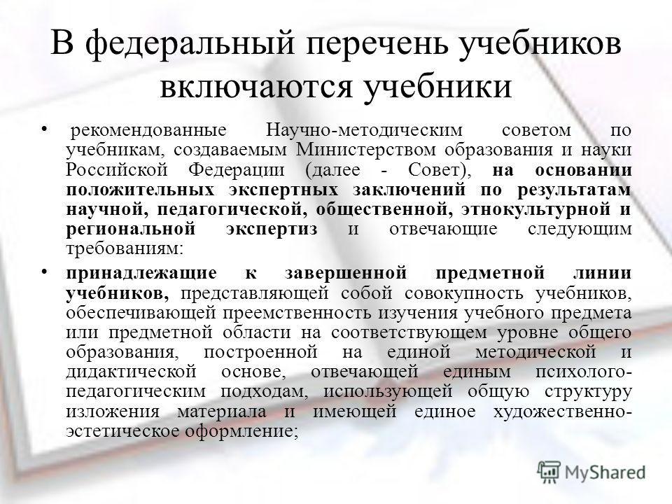 В федеральный перечень учебников включаются учебники рекомендованные Научно-методическим советом по учебникам, создаваемым Министерством образования и науки Российской Федерации (далее - Совет), на основании положительных экспертных заключений по рез