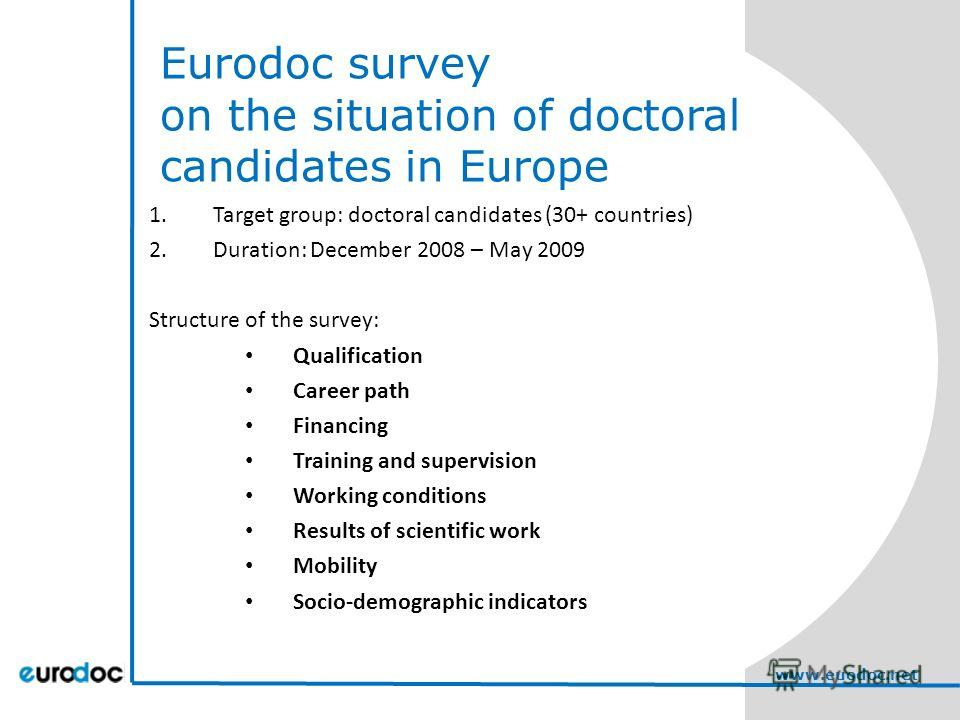 Eurodoc survey on the situation of doctoral candidates in Europe 1. Target group: doctoral candidates (30+ countries) 2.Duration: December 2008 – May 2009 Structure of the survey: Qualification Career path Financing Training and supervision Working c