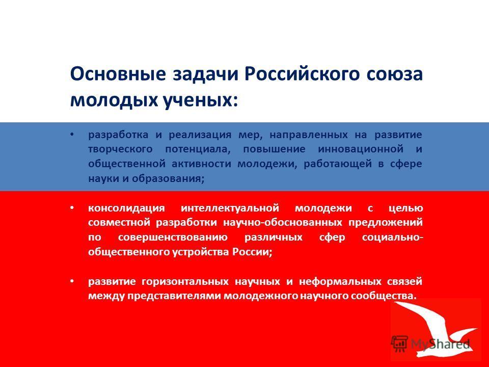 Основные задачи Российского союза молодых ученых: разработка и реализация мер, направленных на развитие творческого потенциала, повышение инновационной и общественной активности молодежи, работающей в сфере науки и образования; консолидация интеллект