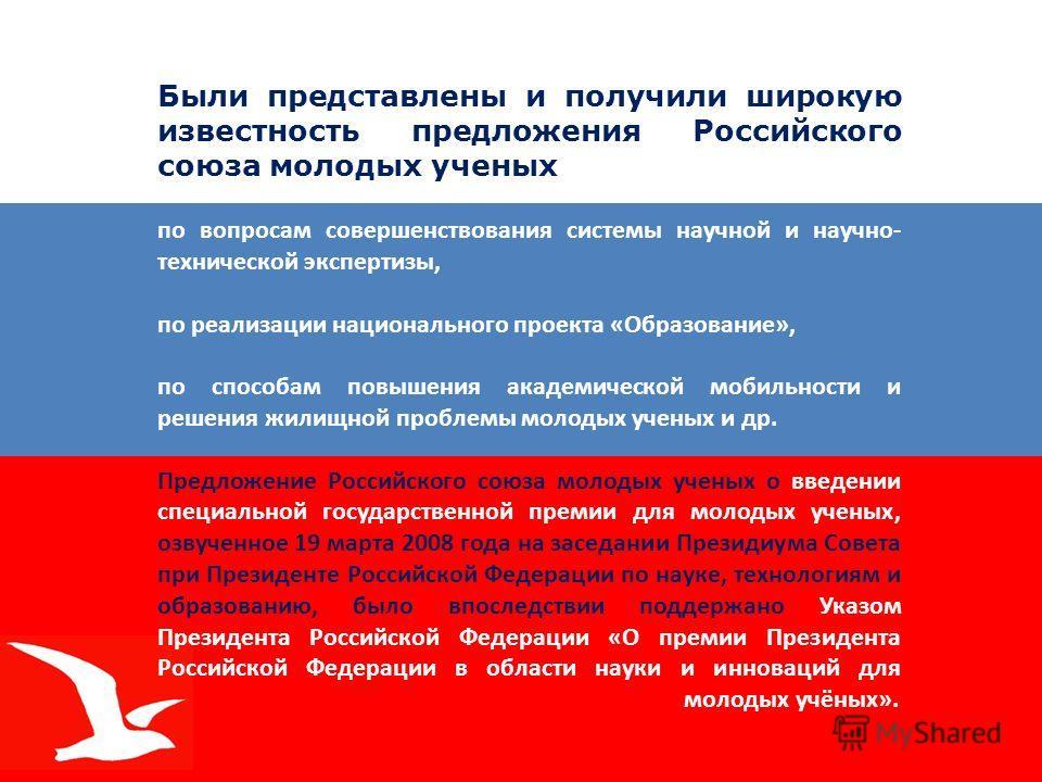 Были представлены и получили широкую известность предложения Российского союза молодых ученых по вопросам совершенствования системы научной и научно- технической экспертизы, по реализации национального проекта «Образование», по способам повышения ака
