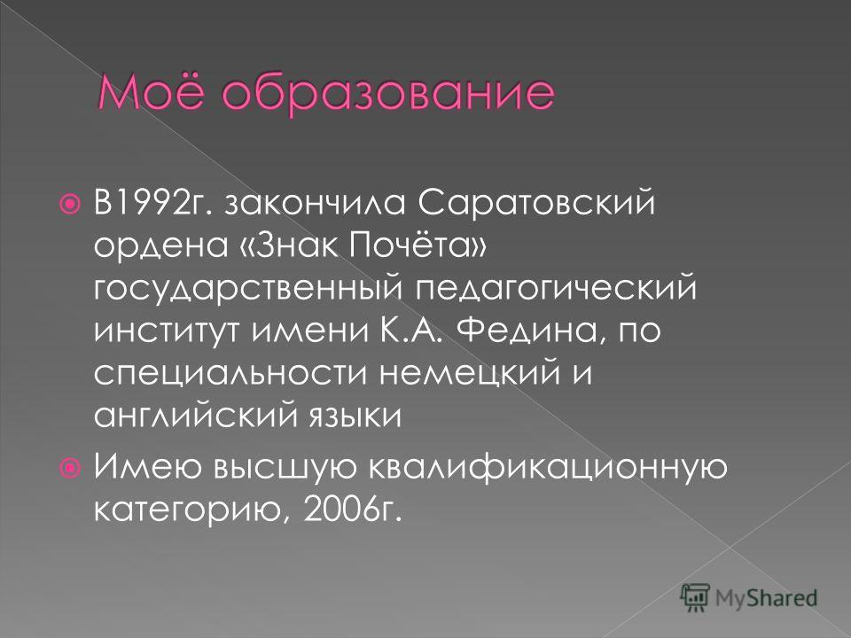 В1992 г. закончила Саратовский ордена «Знак Почёта» государственный педагогический институт имени К.А. Федина, по специальности немецкий и английский языки Имею высшую квалификационную категорию, 2006 г.