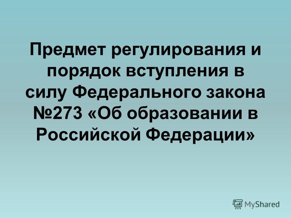 Предмет регулирования и порядок вступления в силу Федерального закона 273 «Об образовании в Российской Федерации»
