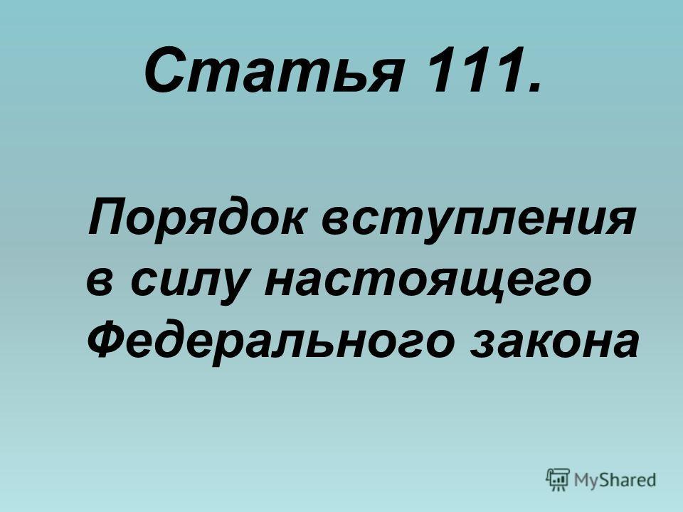 Статья 111. Порядок вступления в силу настоящего Федерального закона