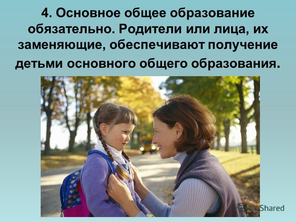 4. Основное общее образование обязательно. Родители или лица, их заменяющие, обеспечивают получение детьми основного общего образования.