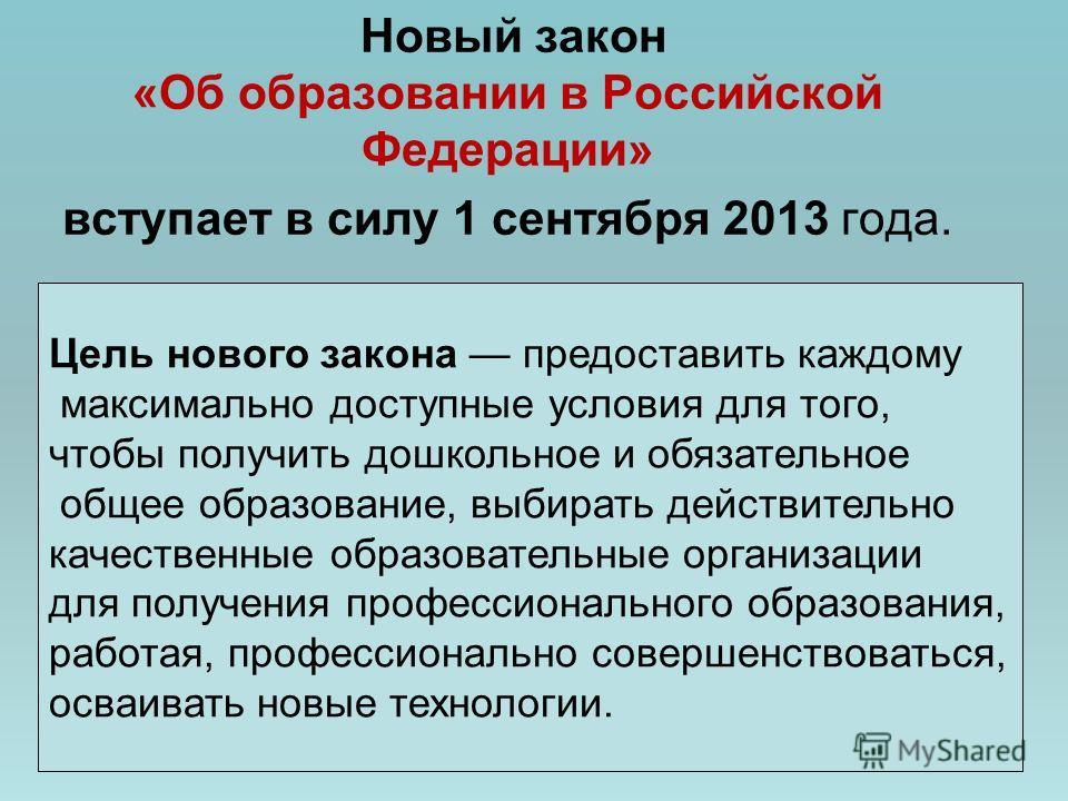 Новый закон «Об образовании в Российской Федерации» вступает в силу 1 сентября 2013 года. Цель нового закона предоставить каждому максимально доступные условия для того, чтобы получить дошкольное и обязательное общее образование, выбирать действитель