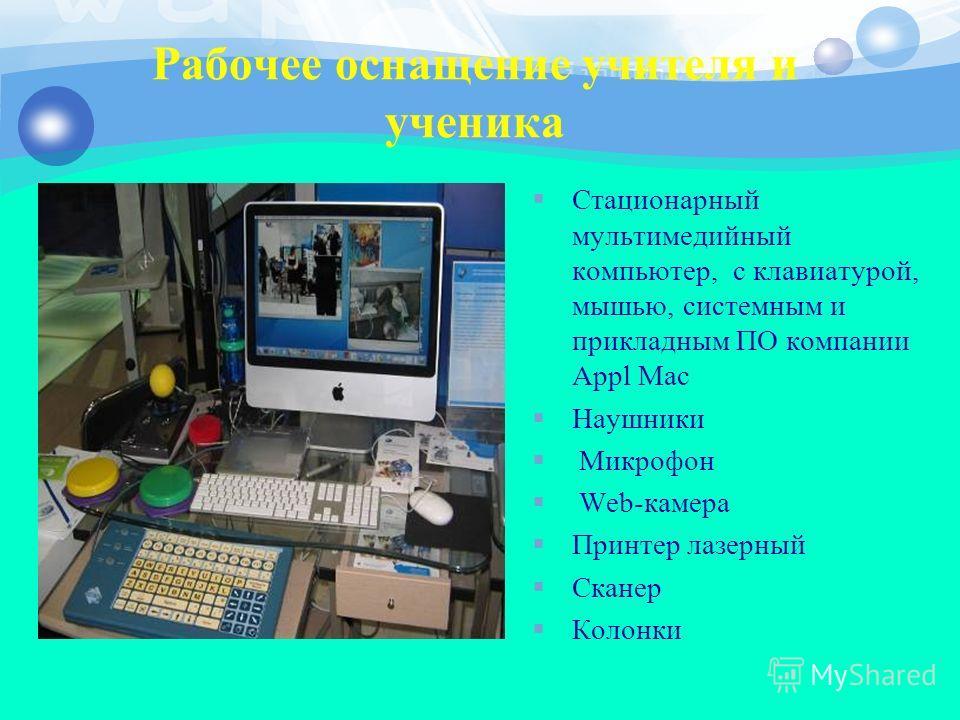 Рабочее оснащение учителя и ученика Стационарный мультимедийный компьютер, с клавиатурой, мышью, системным и прикладным ПО компании Appl Mac Наушники Микрофон Web-камера Принтер лазерный Сканер Колонки