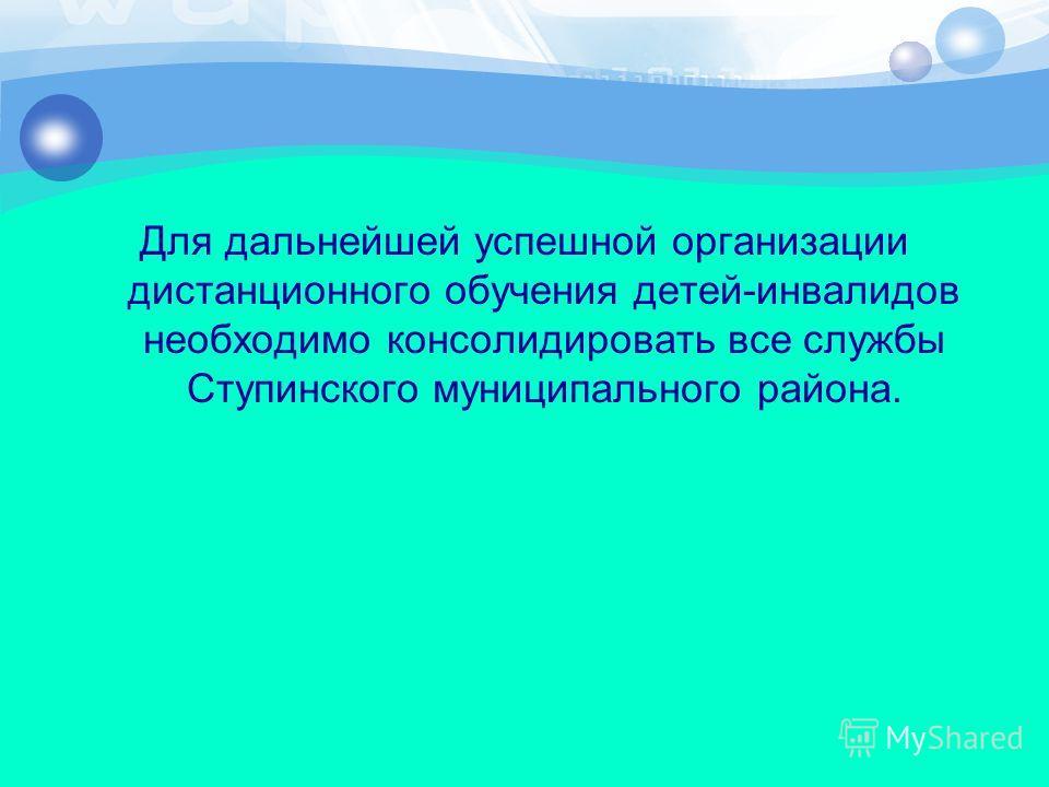 Для дальнейшей успешной организации дистанционного обучения детей-инвалидов необходимо консолидировать все службы Ступинского муниципального района.