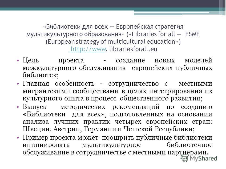 «Библиотеки для всех Европейская стратегия мультикультурного образования» («Libraries for all ESME (European strategy of multicultural education») http://www. librariesforall.eu http://www Цель проекта - создание новых моделей межкультурного обслужив