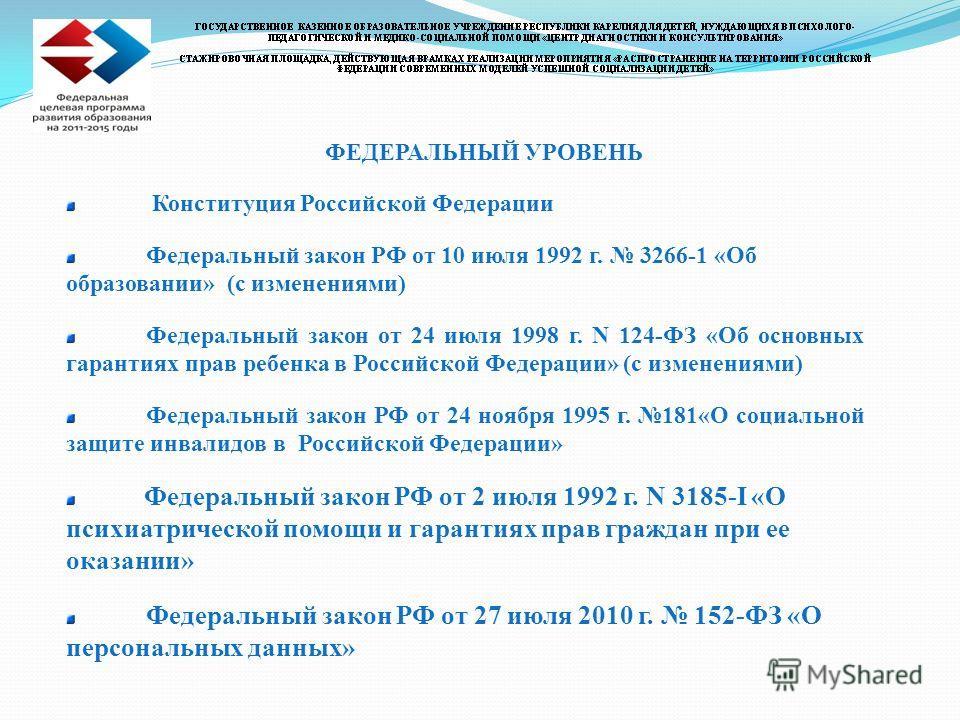 ФЕДЕРАЛЬНЫЙ УРОВЕНЬ Конституция Российской Федерации Федеральный закон РФ от 10 июля 1992 г. 3266-1 «Об образовании» (с изменениями) Федеральный закон от 24 июля 1998 г. N 124-ФЗ «Об основных гарантиях прав ребенка в Российской Федерации» (с изменени