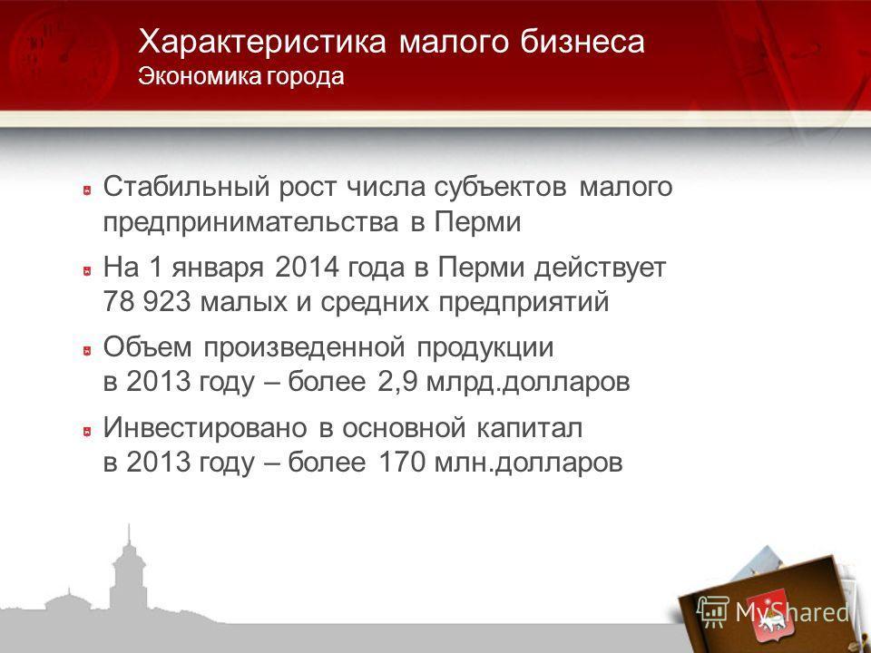 Стабильный рост числа субъектов малого предпринимательства в Перми На 1 января 2014 года в Перми действует 78 923 малых и средних предприятий Объем произведенной продукции в 2013 году – более 2,9 млрд.долларов Инвестировано в основной капитал в 2013