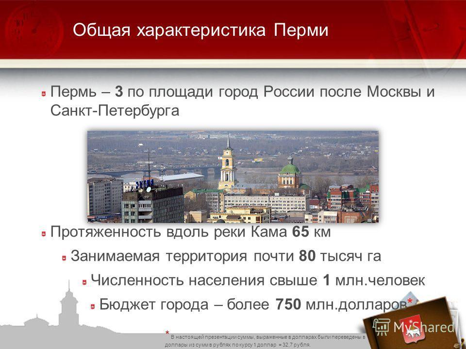 Общая характеристика Перми Пермь – 3 по площади город России после Москвы и Санкт-Петербурга Протяженность вдоль реки Кама 65 км Занимаемая территория почти 80 тысяч га Численность населения свыше 1 млн.человек Бюджет города – более 750 млн.долларов*