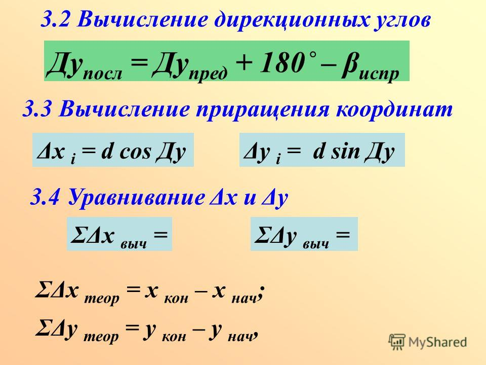 3.2 Вычисление дирекционных углов Ду посл = Ду пред + 180˚ – β испр 3.3 Вычисление приращения координат Δх i = d cos ДуΔу i = d sin Ду 3.4 Уравнивание Δх и Δу ΣΔх выч =ΣΔу выч = ΣΔх теор = х кон – х нач ; ΣΔу теор = y кон – y нач,