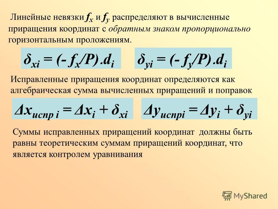 Линейные невязки f х и f у распределяют в вычисленные приращения координат с обратным знаком пропорционально горизонтальным проложениям. δ хi = (- f х /Р) d i δ уi = (- f у /Р) d i Исправленные приращения координат определяются как алгебраическая сум