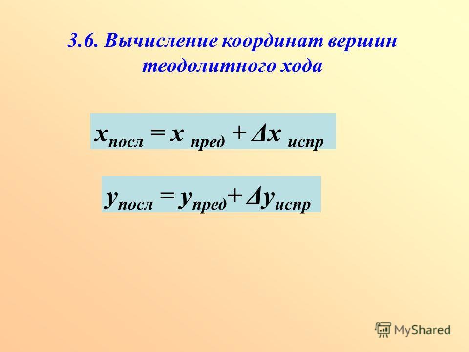 3.6. Вычисление координат вершин теодолитного хода х посл = х пред + Δх испр у посл = у пред + Δу испр