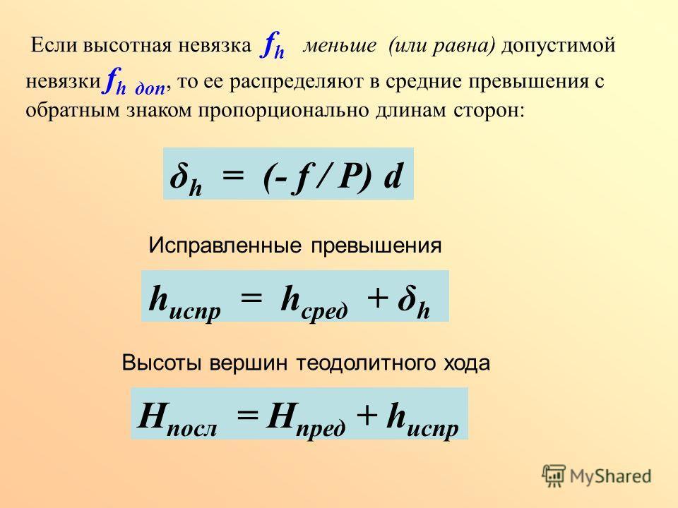 Если высотная невязка f h меньше (или равна) допустимой невязки f h доп, то ее распределяют в средние превышения с обратным знаком пропорционально длинам сторон: δ h = (- f / Р) d Исправленные превышения h испр = h сред + δ h Высоты вершин теодолитно