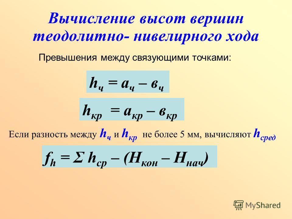 Вычисление высот вершин теодолитно- нивелирного хода Превышения между связующими точками: h ч = а ч – в ч h кр = а кр – в кр Если разность между h ч и h кр не более 5 мм, вычисляют h сред f h = Σ h ср – (Н кон – Н нач )