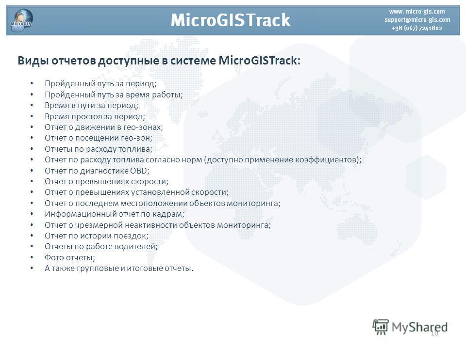 Виды отчетов доступные в системе MicroGISTrack: Пройденный путь за период; Пройденный путь за время работы; Время в пути за период; Время простоя за период; Отчет о движении в гео-зонах; Отчет о посещении гео-зон; Отчеты по расходу топлива; Отчет по