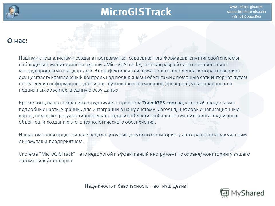 О нас: Нашими специалистами создана программная, серверная платформа для спутниковой системы наблюдения, мониторинга и охраны «MicroGISTrack», которая разработана в соответствии с международными стандартами. Это эффективная система нового поколения,