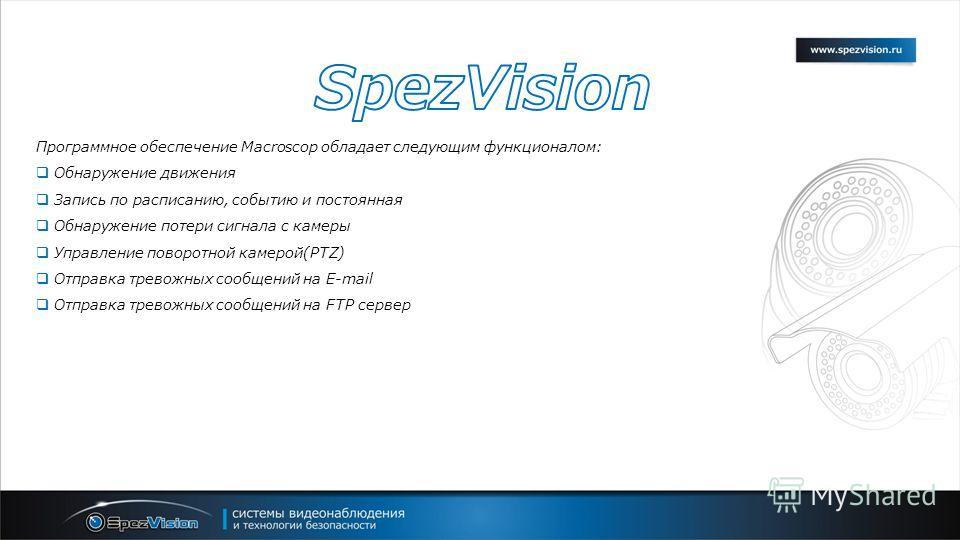 Программное обеспечение Macroscop обладает следующим функционалом: Обнаружение движения Запись по расписанию, событию и постоянная Обнаружение потери сигнала с камеры Управление поворотной камерой(PTZ) Отправка тревожных сообщений на E-mail Отправка