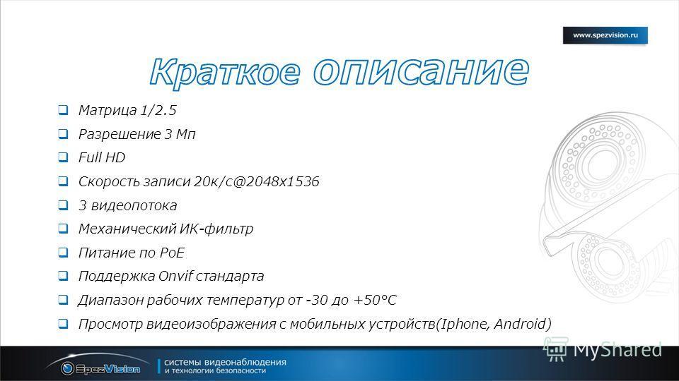 Матрица 1/2.5 Разрешение 3 Мп Full HD Скорость записи 20 к/с@2048x1536 3 видеопотока Механический ИК-фильтр Питание по PoE Поддержка Onvif стандарта Диапазон рабочих температур от -30 до +50°С Просмотр видеоизображения с мобильных устройств(Iphone, A