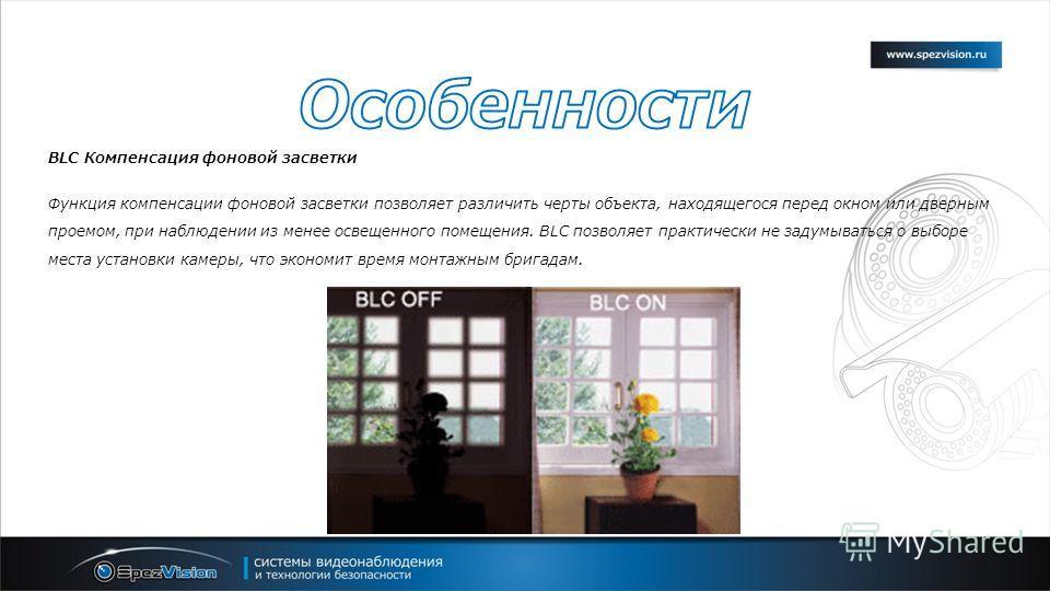 BLC Компенсация фоновой засветки Функция компенсации фоновой засветки позволяет различить черты объекта, находящегося перед окном или дверным проемом, при наблюдении из менее освещенного помещения. BLC позволяет практически не задумываться о выборе м