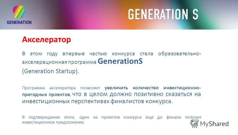 Акселератор В этом году впервые частью конкурса стала образовательно- акселерационная программа GenerаtionS (Generation Startup). Программа акселератора позволяет увеличить количество инвестиционно- пригодных проектов, что в целом должно позитивно ск