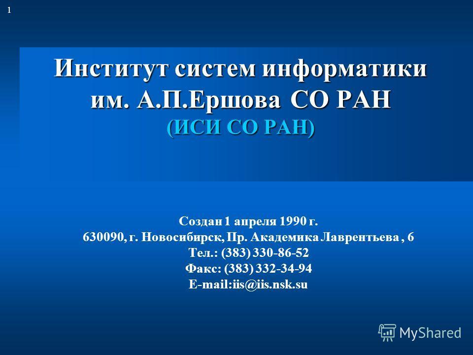 1 Институт систем информатики им. А.П.Ершова СО РАН (ИСИ СО РАН) Создан 1 апреля 1990 г. 630090, г. Новосибирск, Пр. Академика Лаврентьева, 6 Тел.: (383) 330-86-52 Факс: (383) 332-34-94 E-mail:iis@iis.nsk.su