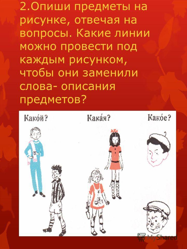 2. Опиши предметы на рисунке, отвечая на вопросы. Какие линии можно провести под каждым рисунком, чтобы они заменили слова- описания предметов?