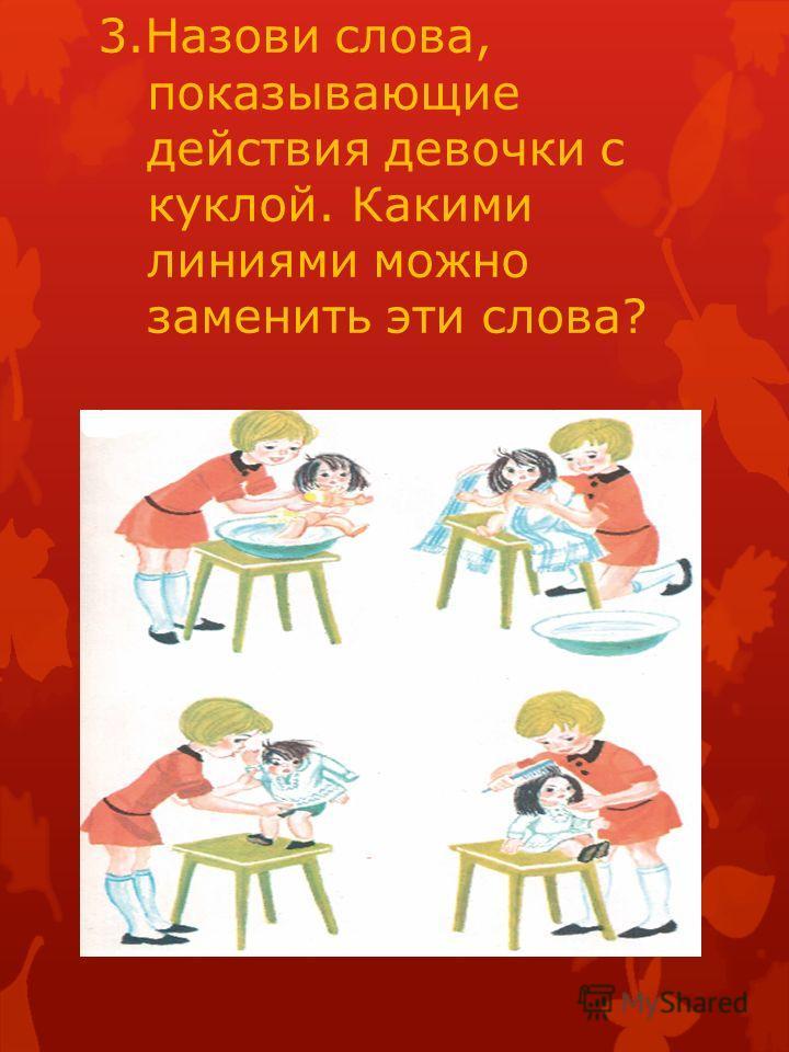 3. Назови слова, показывающие действия девочки с куклой. Какими линиями можно заменить эти слова?