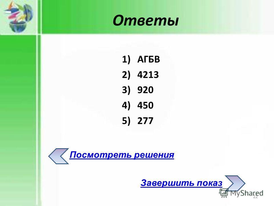 1)АГБВ 2)4213 3)920 4)450 5)277 Ответы Посмотреть решения Завершить показ 22