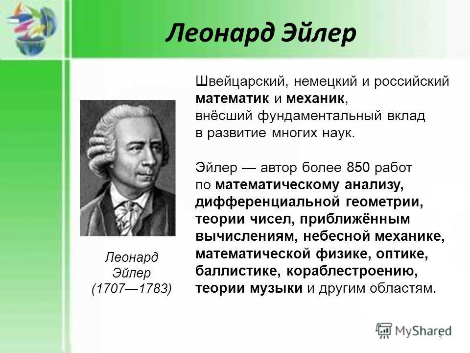 Леонард Эйлер Леонард Эйлер (17071783) Швейцарский, немецкий и российский математик и механик, внёсший фундаментальный вклад в развитие многих наук. Эйлер автор более 850 работ по математическому анализу, дифференциальной геометрии, теории чисел, при