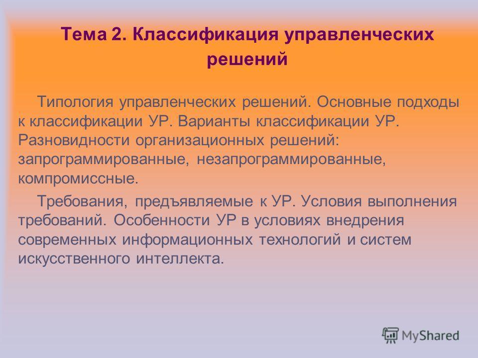 Тема 2. Классификация управленческих решений Типология управленческих решений. Основные подходы к классификации УР. Варианты классификации УР. Разновидности организационных решений: запрограммированные, незапрограммированные, компромиссные. Требовани
