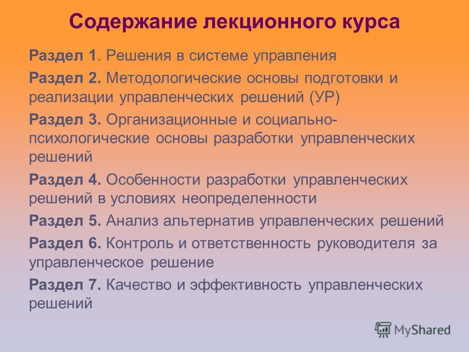 Содержание лекционного курса Раздел 1. Решения в системе управления Раздел 2. Методологические основы подготовки и реализации управленческих решений (УР) Раздел 3. Организационные и социально- психологические основы разработки управленческих решений