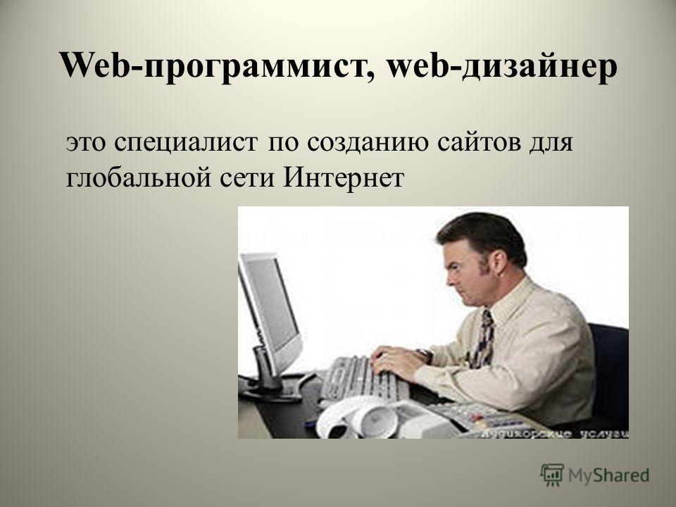 Web-программист, web-дизайнер это специалист по созданию сайтов для глобальной сети Интернет