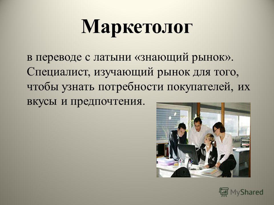 Маркетолог в переводе с латыни «знающий рынок». Специалист, изучающий рынок для того, чтобы узнать потребности покупателей, их вкусы и предпочтения.