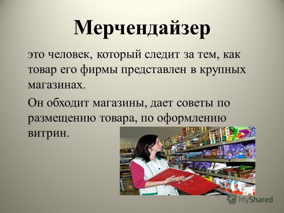 Мерчендайзер это человек, который следит за тем, как товар его фирмы представлен в крупных магазинах. Он обходит магазины, дает советы по размещению товара, по оформлению витрин.