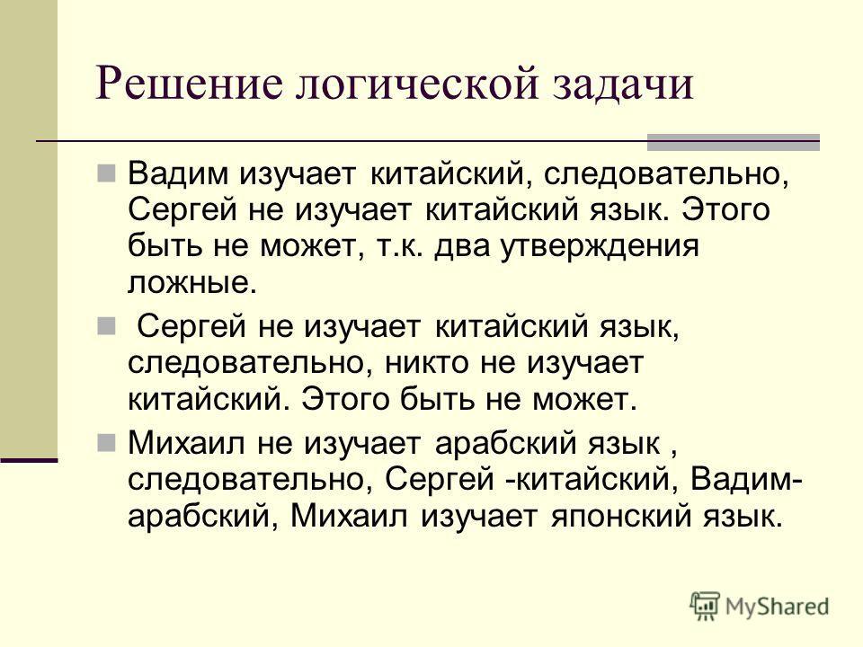 Решение логической задачи Вадим изучает китайский, следовательно, Сергей не изучает китайский язык. Этого быть не может, т.к. два утверждения ложные. Сергей не изучает китайский язык, следовательно, никто не изучает китайский. Этого быть не может. Ми