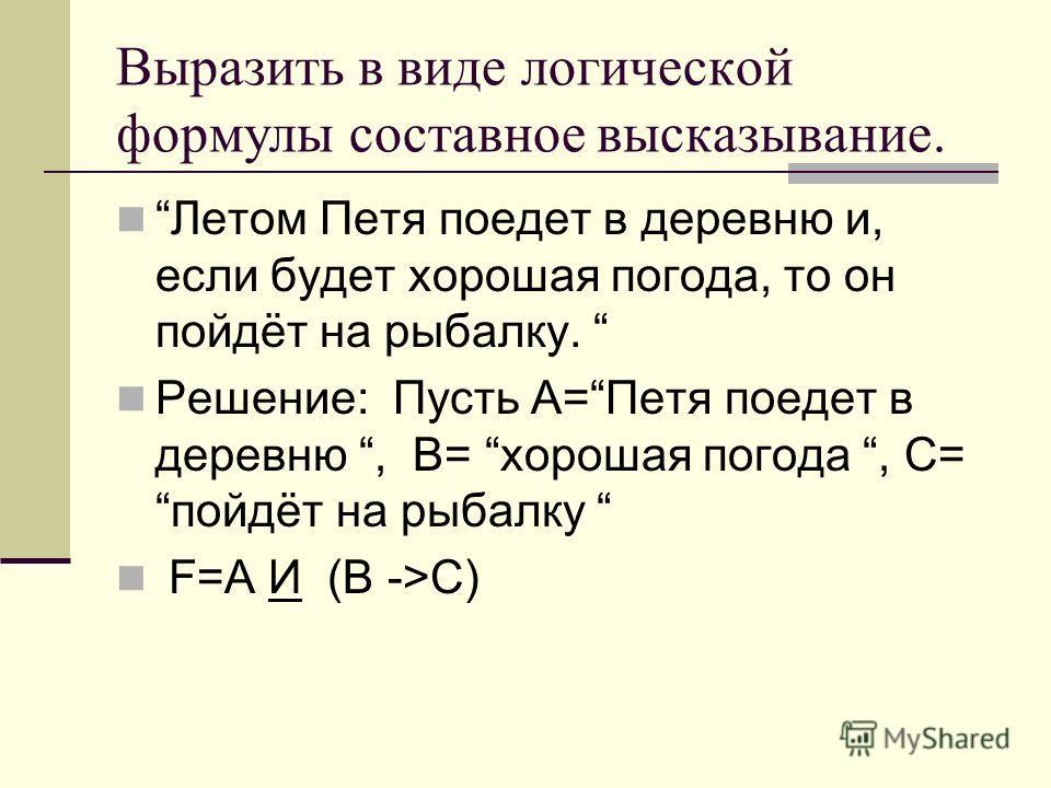 Выразить в виде логической формулы составное высказывание. Летом Петя поедет в деревню и, если будет хорошая погода, то он пойдёт на рыбалку. Решение: Пусть А=Петя поедет в деревню, В= хорошая погода, С=пойдёт на рыбалку F=A И (В ->C)