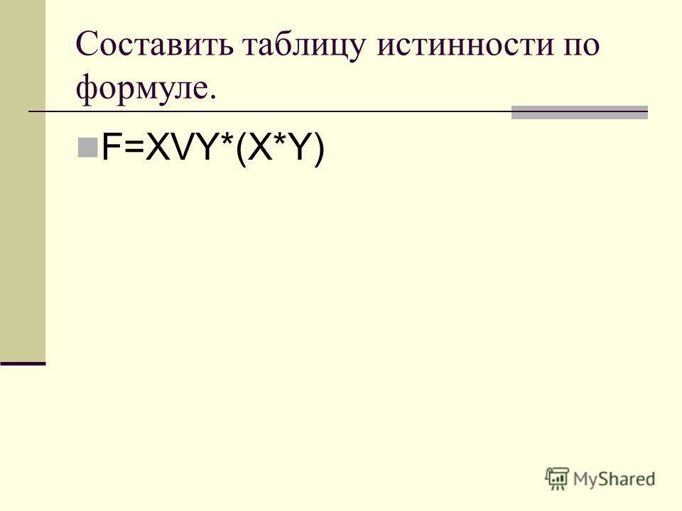 Составить таблицу истинности по формуле. F=XVY*(X*Y)