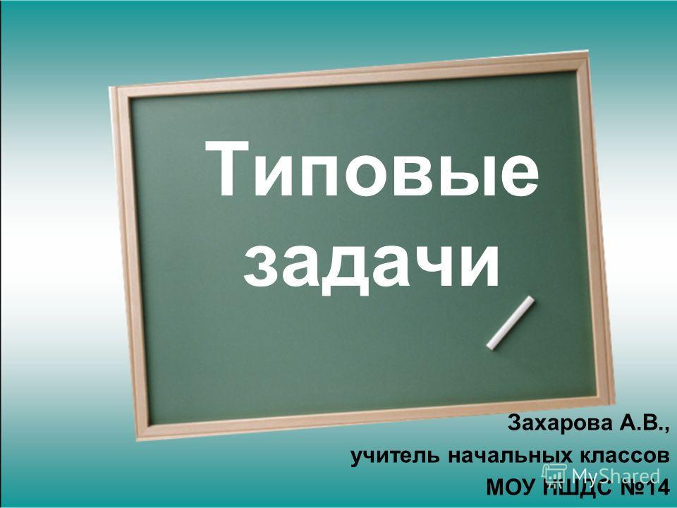 Типовые задачи Захарова А.В., учитель начальных классов МОУ НШДС 14