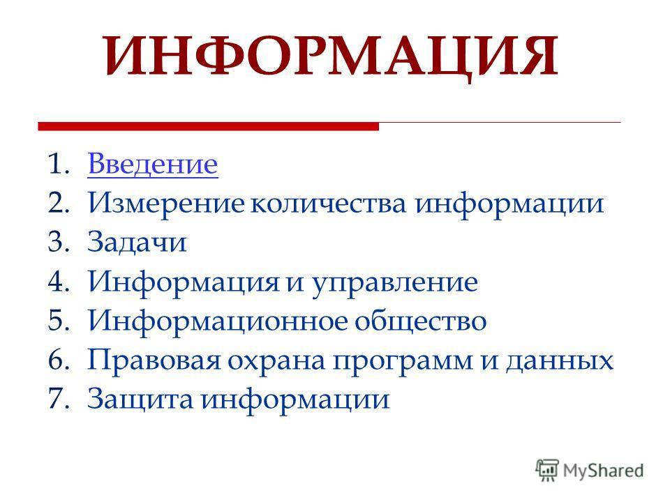 ИНФОРМАЦИЯ 1. Введение Введение 2. Измерение количества информации 3. Задачи 4. Информация и управление 5. Информационное общество 6. Правовая охрана программ и данных 7. Защита информации